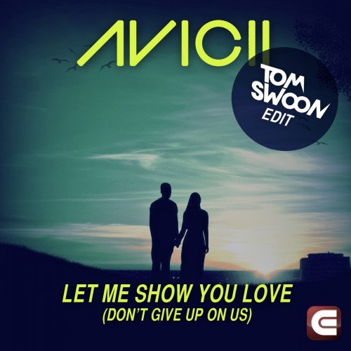 Avicii - Let Me Show You Love (Don't Give Up On Us) (Tom Swoon Edit)